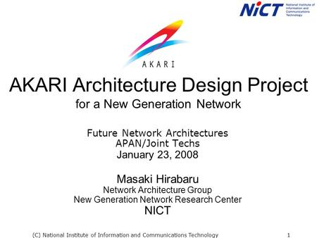(C) National Institute of Information and Communications Technology1 AKARI Architecture Design Project for a New Generation Network Future Network Architectures.
