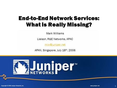 Copyright © 2006 Juniper Networks, Inc. www.juniper.net 1 End-to-End Network Services: What is Really Missing? Mark Williams Liaison, R&E Networks, APAC.