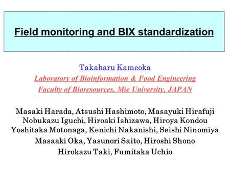Field monitoring and BIX standardization Takaharu Kameoka Laboratory of Bioinformation & Food Engineering Faculty of Bioresources, Mie University, JAPAN.