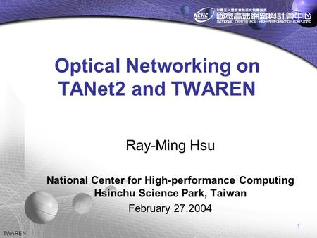 1 TWAREN Optical Networking on TANet2 and TWAREN Ray-Ming Hsu National Center for High-performance Computing Hsinchu Science Park, Taiwan February 27.2004.