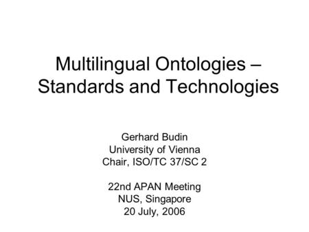 Multilingual Ontologies – Standards and Technologies Gerhard Budin University of Vienna Chair, ISO/TC 37/SC 2 22nd APAN Meeting NUS, Singapore 20 July,