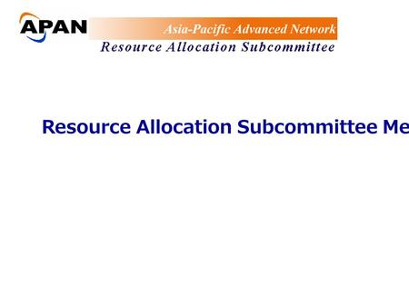 Resource Allocation Subcommittee Meeting. Meeting Agenda 1) Subcommittee members Update 2) Status Report 3) AUP Information 4) TransPAC Link-owner Information.