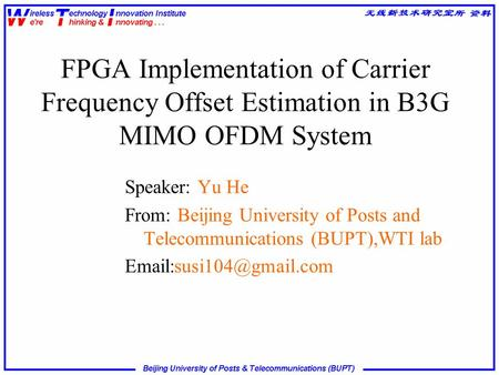 FPGA Implementation of Carrier Frequency Offset Estimation in B3G MIMO OFDM System Speaker: Yu He From: Beijing University of Posts and Telecommunications.