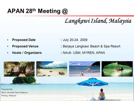 APAN 28 th Langkawi Island, Malaysia Presented By : NAv6, Universiti Sains Malaysia, Penang, Malaysia Proposed Date: July 20-24, 2009 Proposed.