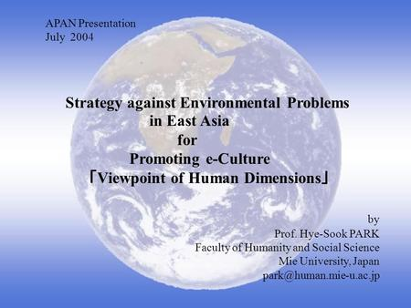 APAN Presentation July 2004 Strategy against Environmental Problems in East Asia for Promoting e-Culture Viewpoint of Human Dimensions by Prof. Hye-Sook.