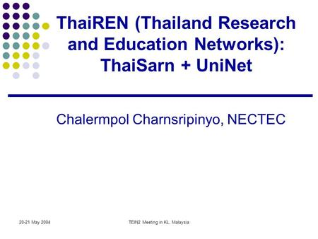 20-21 May 2004TEIN2 Meeting in KL, Malaysia ThaiREN (Thailand Research and Education Networks): ThaiSarn + UniNet Chalermpol Charnsripinyo, NECTEC.