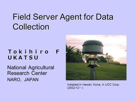 Field Server Agent for Data Collection National Agricultural Research Center NARO, JAPAN Installed in Hawaii, Kona, in UCC Corp. (2002/12 )