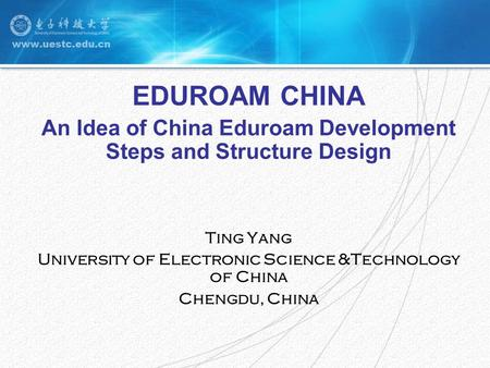 EDUROAM CHINA An Idea of China Eduroam Development Steps and Structure Design Ting Yang University of Electronic Science &Technology of China Chengdu,
