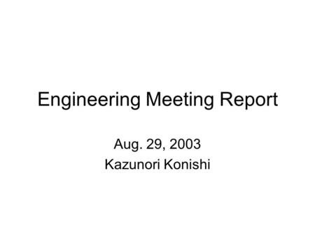 Engineering Meeting Report Aug. 29, 2003 Kazunori Konishi.