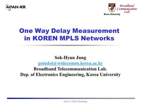 APAN 2003 Meeting Broadband Communication Lab. One Way Delay Measurement in KOREN MPLS Networks Sok-Hyun Jung Broadband Telecommunication.