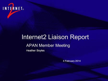 4 February 2014 Internet2 Liaison Report APAN Member Meeting Heather Boyles.