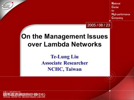 1 On the Management Issues over Lambda Networks 2005 / 08 / 23 Te-Lung Liu Associate Researcher NCHC, Taiwan.