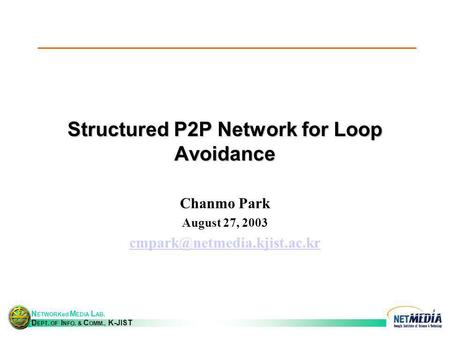 N ETWORKed M EDIA L AB. D EPT. OF I NFO. & C OMM., K-JIST Structured P2P Network for Loop Avoidance Chanmo Park August 27, 2003