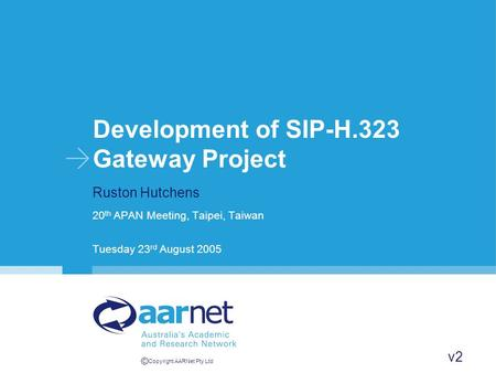 © Copyright AARNet Pty Ltd Development of SIP-H.323 Gateway Project Ruston Hutchens 20 th APAN Meeting, Taipei, Taiwan Tuesday 23 rd August 2005 v2.