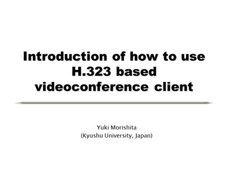 Introduction of how to use H.323 based videoconference client Yuki Morishita (Kyushu University, Japan)