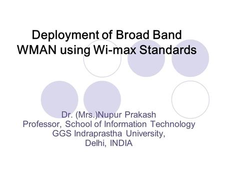Deployment of Broad Band WMAN using Wi-max Standards Dr. (Mrs.)Nupur Prakash Professor, School of Information Technology GGS Indraprastha University, Delhi,