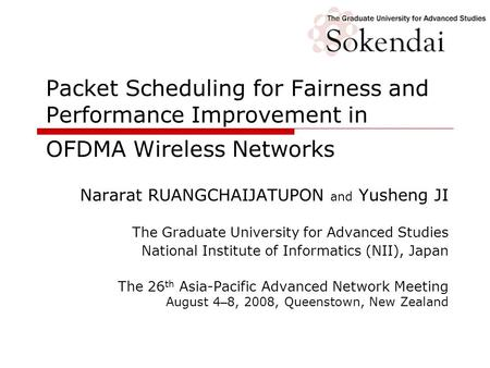 Packet Scheduling for Fairness and Performance Improvement in OFDMA Wireless Networks Nararat RUANGCHAIJATUPON and Yusheng JI The Graduate University for.