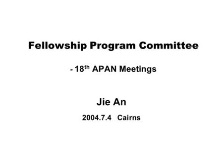 Fellowship Program Committee - 18 th APAN Meetings Jie An 2004.7.4 Cairns.