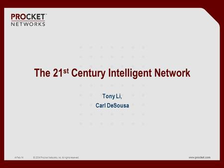 Www.procket.com CONFIDENTIAL © 2004 Procket Networks, Inc. All rights reserved. 4-Feb-14 The 21 st Century Intelligent Network Tony Li, Carl DeSousa.