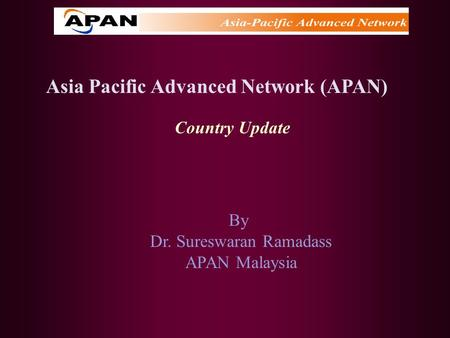 Asia Pacific Advanced Network (APAN) Country Update By Dr. Sureswaran Ramadass APAN Malaysia.