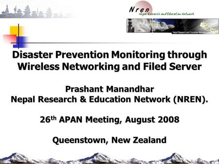 Disaster Prevention Monitoring through Wireless Networking and Filed Server Prashant Manandhar Nepal Research & Education Network (NREN). 26 th APAN Meeting,