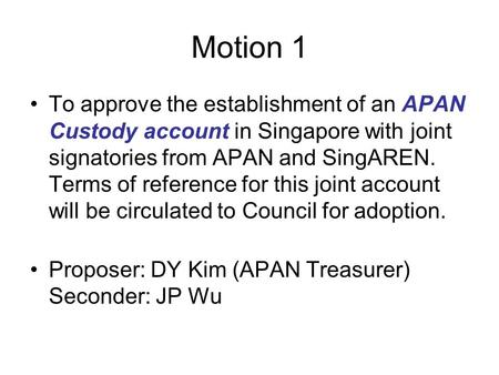 Motion 1 To approve the establishment of an APAN Custody account in Singapore with joint signatories from APAN and SingAREN. Terms of reference for this.
