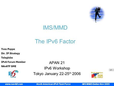 1 IMS/MMD Dallas Nov 2005 www.nav6tf.com North American IPv6 Task Force IMS/MMD The IPv6 Factor APAN 21 IPv6 Workshop Tokyo January 22-25 th 2006 Yves.