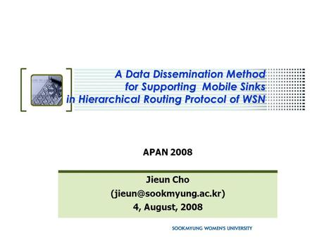 A Data Dissemination Method for Supporting Mobile Sinks in Hierarchical Routing Protocol of WSN APAN 2008 Jieun Cho 4, August,