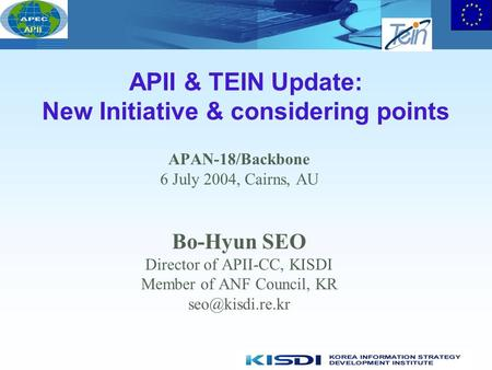 APII APII & TEIN Update: New Initiative & considering points APAN-18/Backbone 6 July 2004, Cairns, AU Bo-Hyun SEO Director of APII-CC, KISDI Member of.