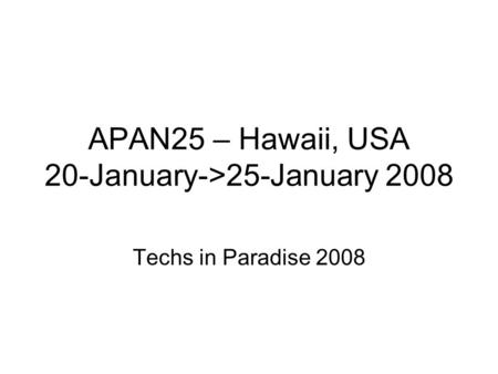 APAN25 – Hawaii, USA 20-January->25-January 2008 Techs in Paradise 2008.
