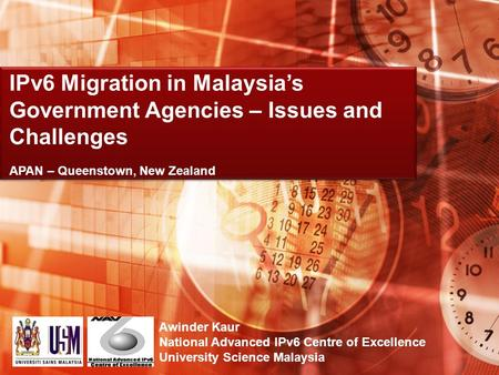 Awinder Kaur National Advanced IPv6 Centre of Excellence University Science Malaysia IPv6 Migration in Malaysias Government Agencies – Issues and Challenges.