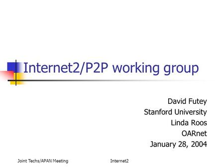Joint Techs/APAN MeetingInternet2 Internet2/P2P working group David Futey Stanford University Linda Roos OARnet January 28, 2004.