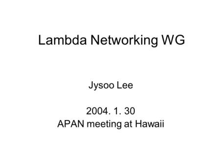 Lambda Networking WG Jysoo Lee 2004. 1. 30 APAN meeting at Hawaii.