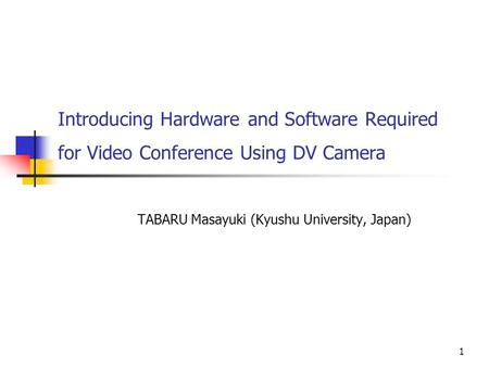 1 Introducing Hardware and Software Required for Video Conference Using DV Camera TABARU Masayuki (Kyushu University, Japan)