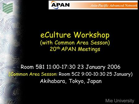 Mie University eCulture Workshop (with Common Area Sesson) 20 th APAN Meetings Room 5B1 11:00-17:30 23 January 2006 (Common Area Sesson: Room 5C2 9:00-10:30.