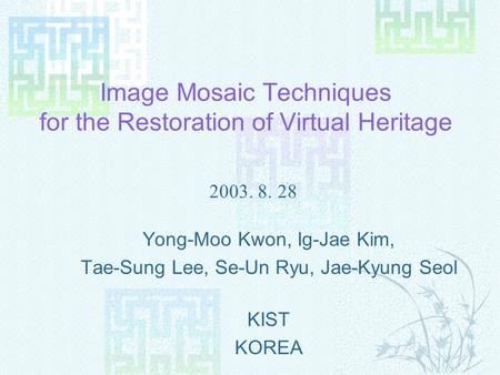 Image Mosaic Techniques for the Restoration of Virtual Heritage Yong-Moo Kwon, Ig-Jae Kim, Tae-Sung Lee, Se-Un Ryu, Jae-Kyung Seol KIST KOREA 2003. 8.