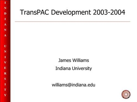 INDIANAUNIVERSITYINDIANAUNIVERSITY TransPAC Development 2003-2004 James Williams Indiana University