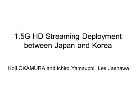 1.5G HD Streaming Deployment between Japan and Korea Koji OKAMURA and Ichiro Yamauchi, Lee Jaehawa.