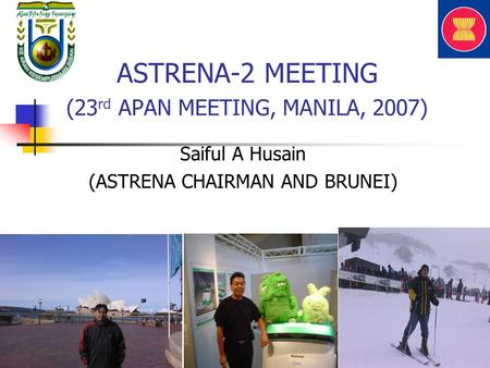 ASTRENA-2 MEETING (23 rd APAN MEETING, MANILA, 2007) Saiful A Husain (ASTRENA CHAIRMAN AND BRUNEI)