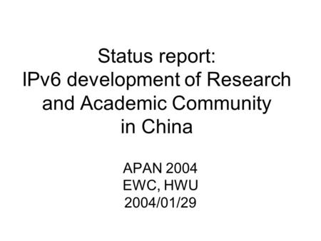 Status report: IPv6 development of Research and Academic Community in China APAN 2004 EWC, HWU 2004/01/29.