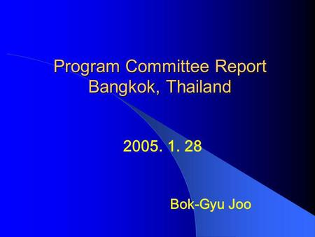 Program Committee Report Bangkok, Thailand 2005. 1. 28 Bok-Gyu Joo.