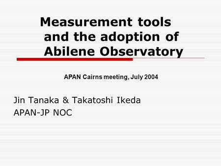 Measurement tools and the adoption of Abilene Observatory Jin Tanaka & Takatoshi Ikeda APAN-JP NOC APAN Cairns meeting, July 2004.