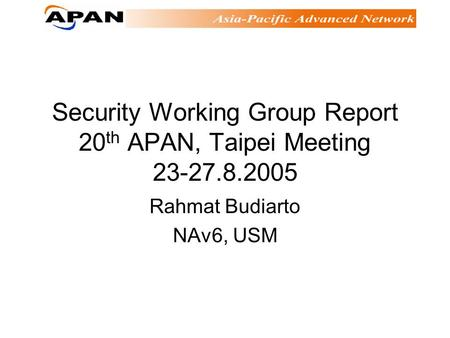 Security Working Group Report 20 th APAN, Taipei Meeting 23-27.8.2005 Rahmat Budiarto NAv6, USM.