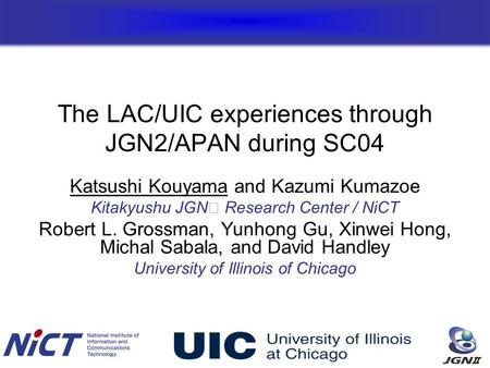 The LAC/UIC experiences through JGN2/APAN during SC04 Katsushi Kouyama and Kazumi Kumazoe Kitakyushu JGN Research Center / NiCT Robert L. Grossman, Yunhong.