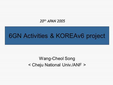 6GN Activities & KOREAv6 project Wang-Cheol Song 20 th APAN 2005.