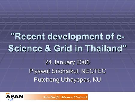 Recent development of e- Science & Grid in Thailand 24 January 2006 Piyawut Srichaikul, NECTEC Putchong Uthayopas, KU.