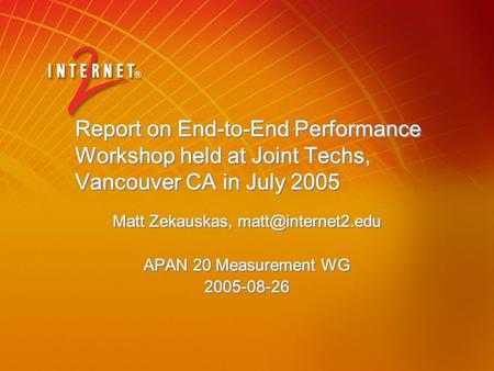 Report on End-to-End Performance Workshop held at Joint Techs, Vancouver CA in July 2005 Matt Zekauskas, APAN 20 Measurement WG 2005-08-26.