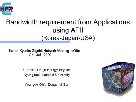 Bandwidth requirement from Applications using APII (Korea-Japan-USA) Center for High Energy Physics Kyungpook National University Youngdo Oh*, Dongchul.