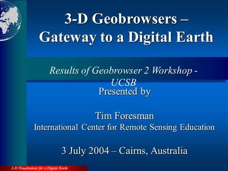 3-D Visualization for a Digital Earth Presented by Tim Foresman International Center for Remote Sensing Education 3 July 2004 – Cairns, Australia 3-D.