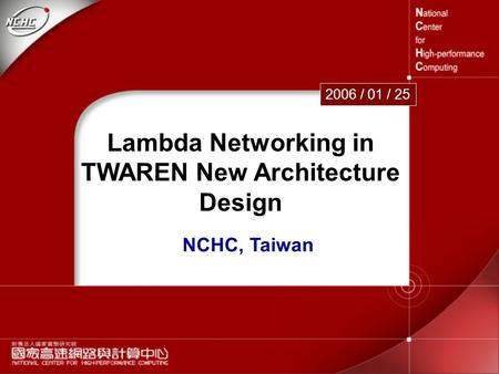 1 Lambda Networking in TWAREN New Architecture Design 2006 / 01 / 25 NCHC, Taiwan.